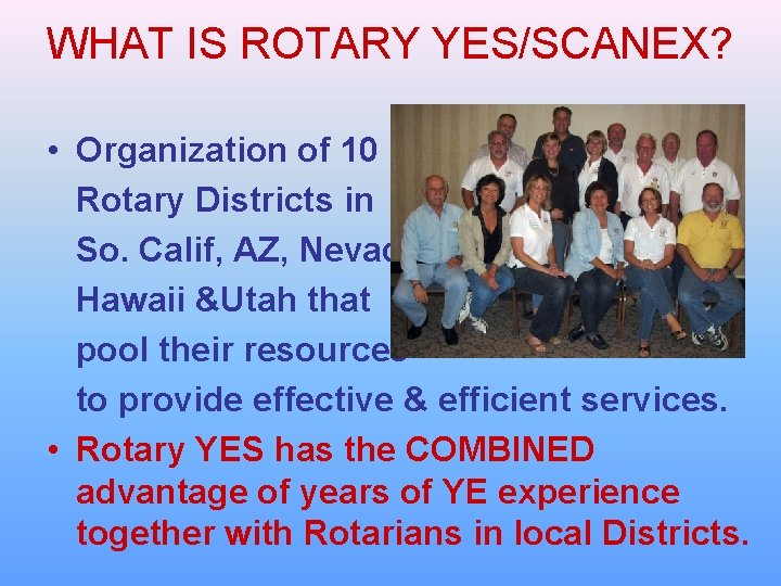 WHAT IS ROTARY YES/SCANEX? • Organization of 10 Rotary Districts in So. Calif, AZ,