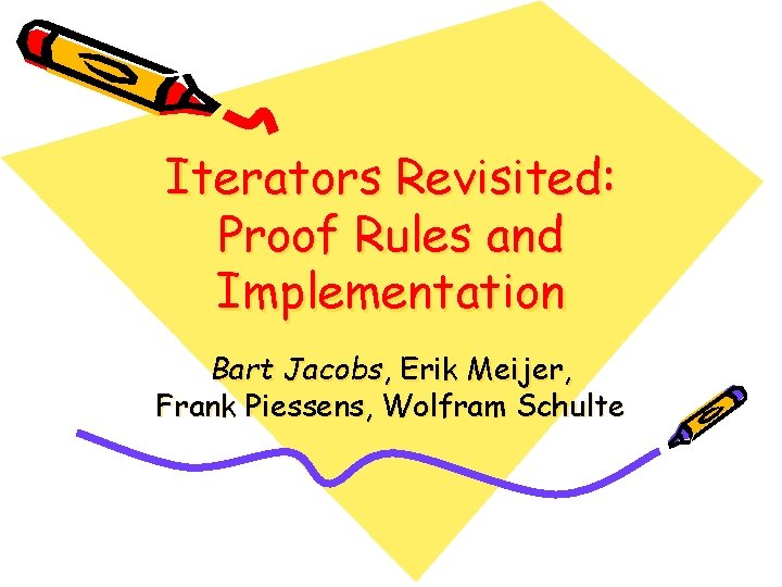 Iterators Revisited: Proof Rules and Implementation Bart Jacobs, Erik Meijer, Frank Piessens, Wolfram Schulte