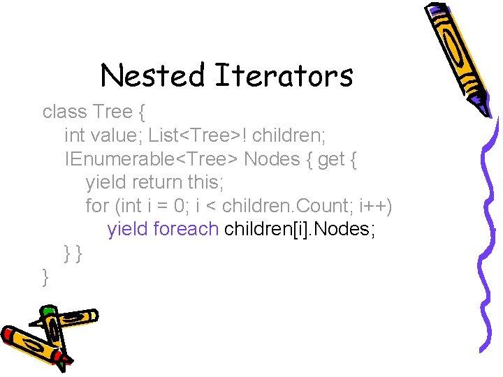 Nested Iterators class Tree { int value; List<Tree>! children; IEnumerable<Tree> Nodes { get {