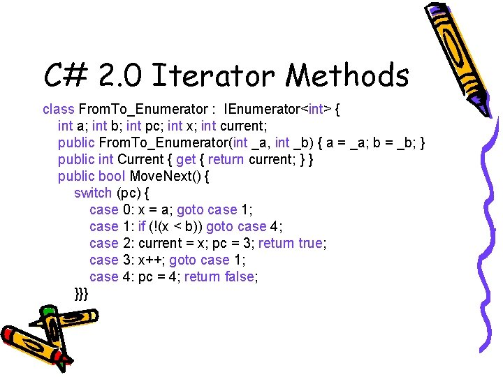 C# 2. 0 Iterator Methods class From. To_Enumerator : IEnumerator<int> { int a; int