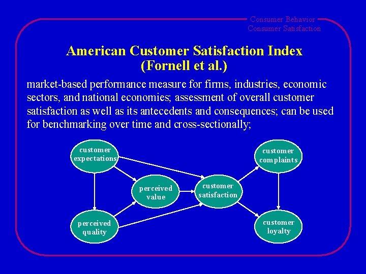 Consumer Behavior Consumer Satisfaction American Customer Satisfaction Index (Fornell et al. ) market-based performance