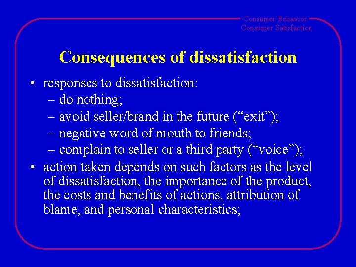 Consumer Behavior Consumer Satisfaction Consequences of dissatisfaction • responses to dissatisfaction: – do nothing;