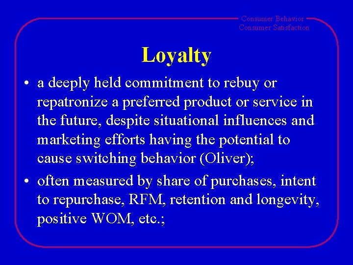Consumer Behavior Consumer Satisfaction Loyalty • a deeply held commitment to rebuy or repatronize
