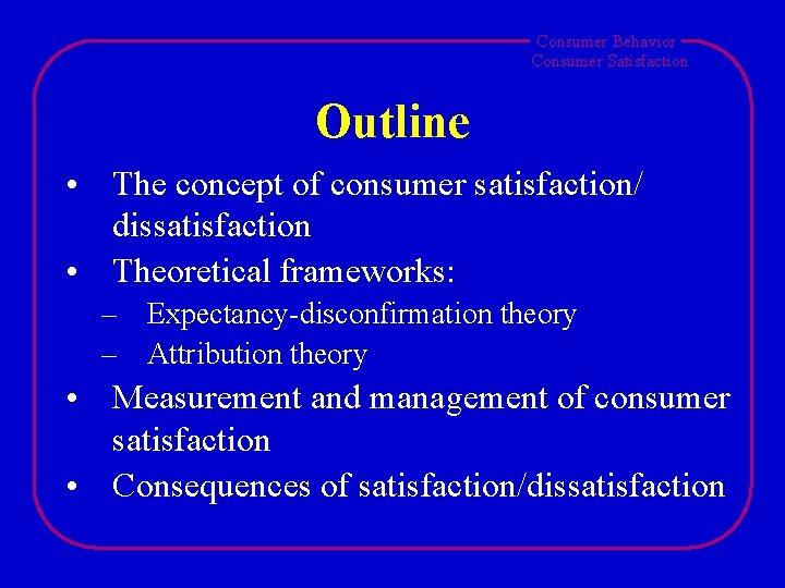 Consumer Behavior Consumer Satisfaction Outline • The concept of consumer satisfaction/ dissatisfaction • Theoretical