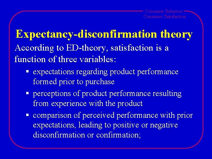 Consumer Behavior Consumer Satisfaction Expectancy-disconfirmation theory According to ED-theory, satisfaction is a function of