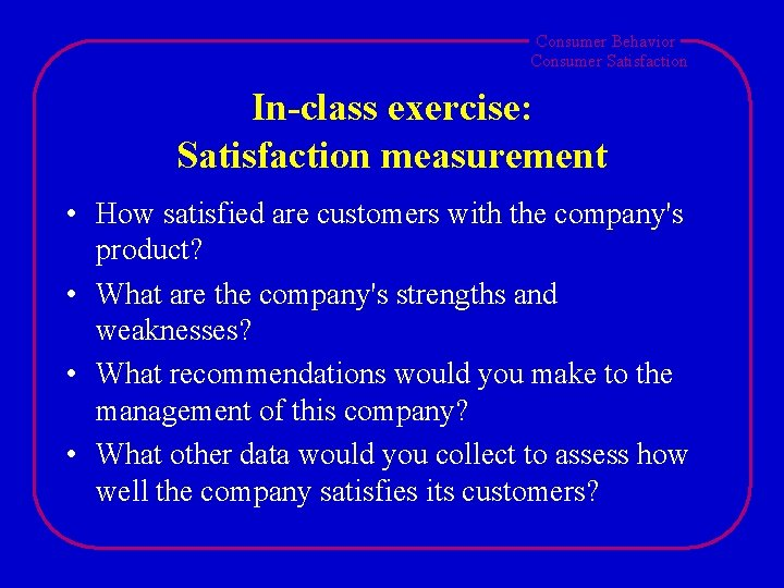 Consumer Behavior Consumer Satisfaction In-class exercise: Satisfaction measurement • How satisfied are customers with