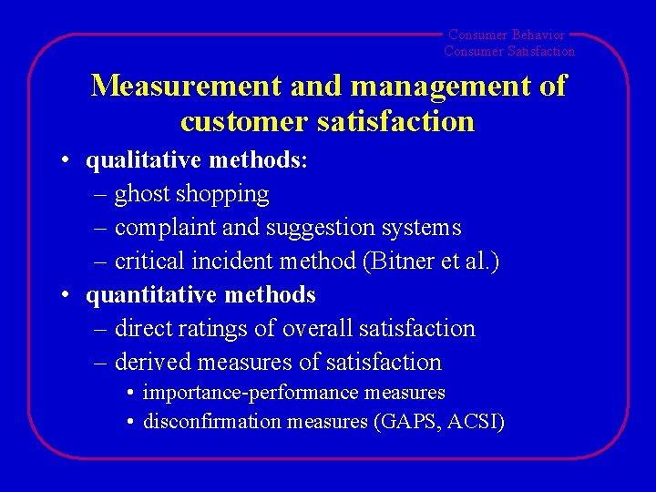 Consumer Behavior Consumer Satisfaction Measurement and management of customer satisfaction • qualitative methods: –