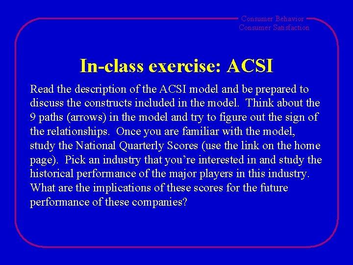 Consumer Behavior Consumer Satisfaction In-class exercise: ACSI Read the description of the ACSI model