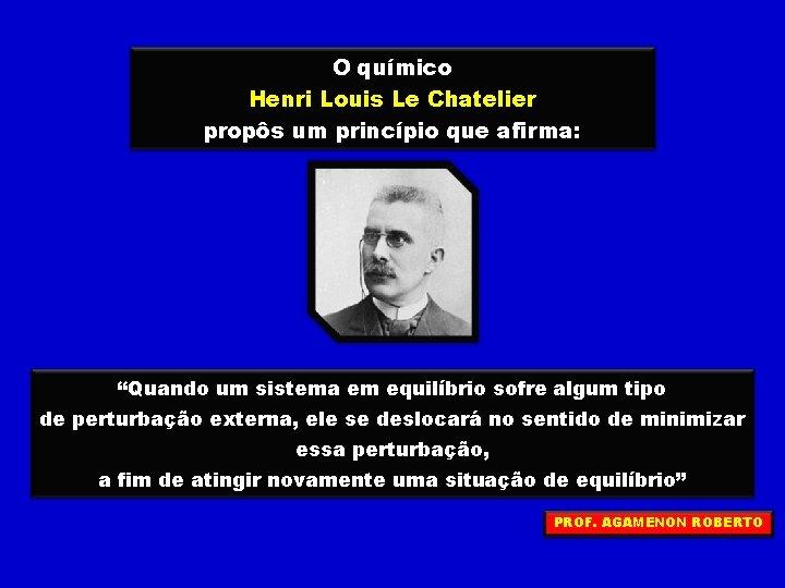 """O químico Henri Louis Le Chatelier propôs um princípio que afirma: """"Quando um sistema"""