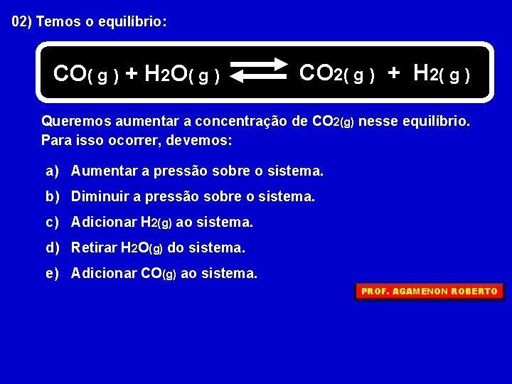 02) Temos o equilíbrio: CO( g ) + H 2 O( g ) CO