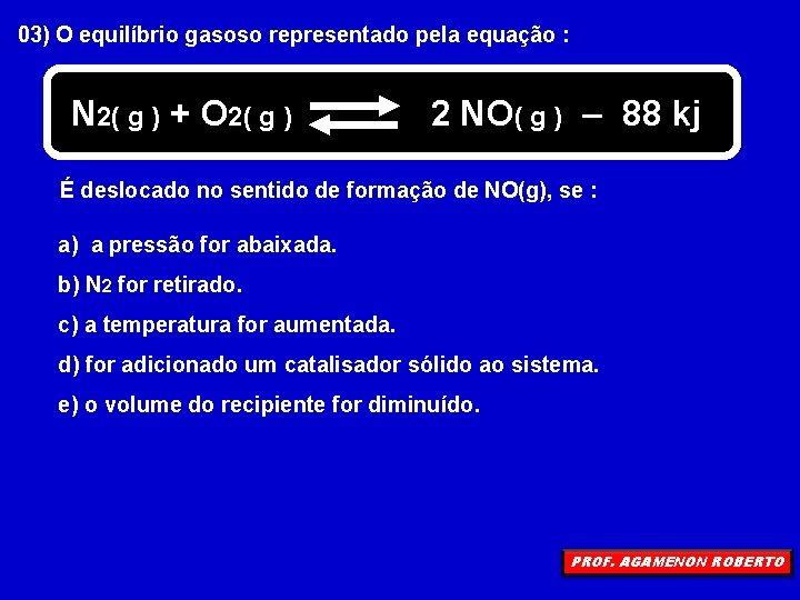 03) O equilíbrio gasoso representado pela equação : N 2( g ) + O