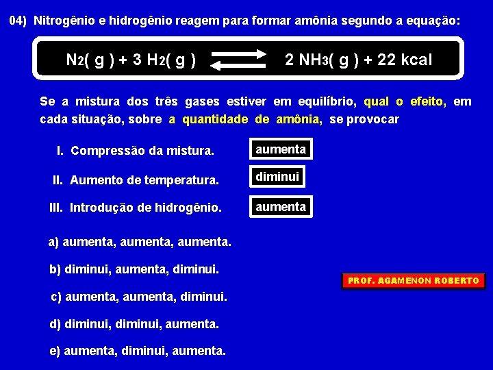 04) Nitrogênio e hidrogênio reagem para formar amônia segundo a equação: N 2( g