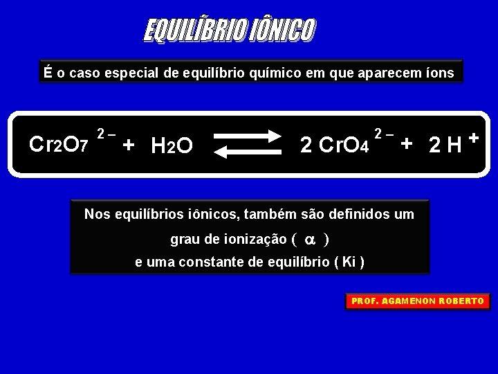 É o caso especial de equilíbrio químico em que aparecem íons Cr 2 O