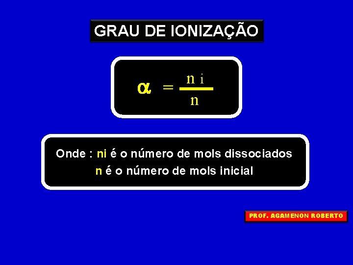 GRAU DE IONIZAÇÃO a ni = n Onde : ni é o número de