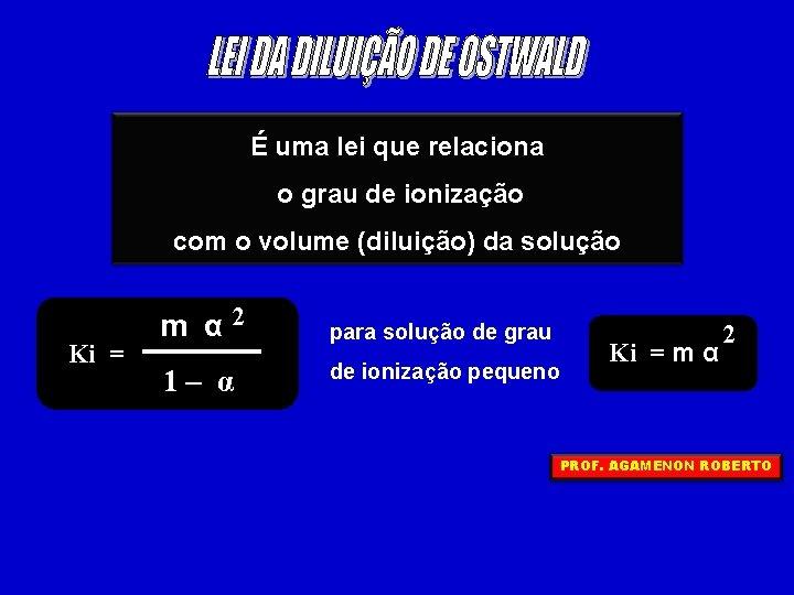 É uma lei que relaciona o grau de ionização com o volume (diluição) da