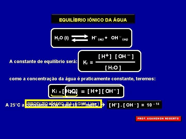 EQUILÍBRIO IÔNICO DA ÁGUA H 2 O (l) A constante de equilíbrio será: H+