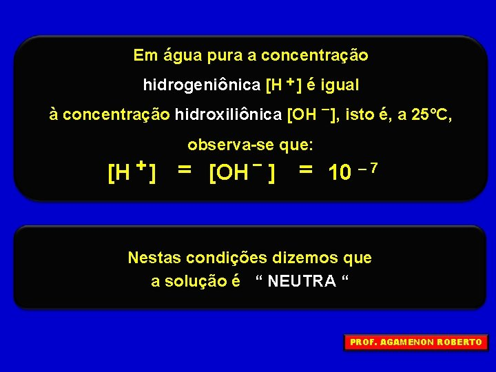 Em água pura a concentração hidrogeniônica [H + ] é igual à concentração hidroxiliônica