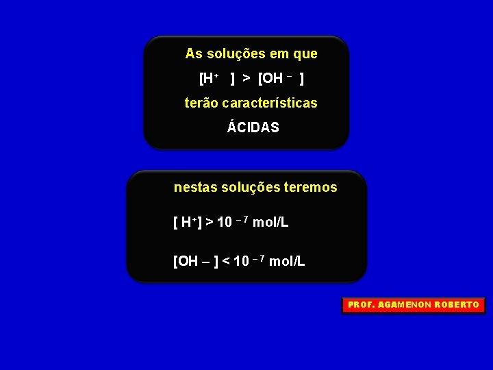As soluções em que [H+ ] > [OH – ] terão características ÁCIDAS nestas