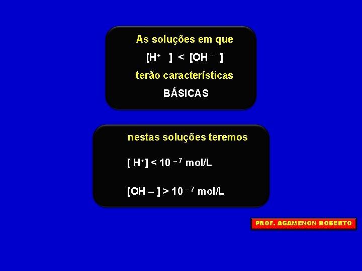 As soluções em que [H+ ] < [OH – ] terão características BÁSICAS nestas