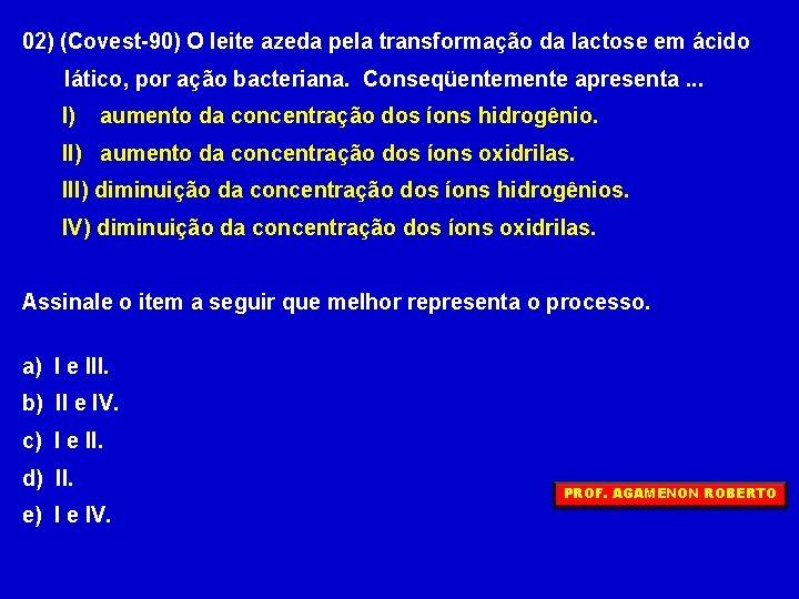 02) (Covest-90) O leite azeda pela transformação da lactose em ácido lático, por ação