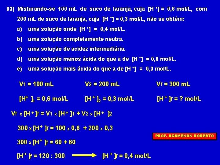 03) Misturando-se 100 m. L de suco de laranja, cuja [H +] = 0,