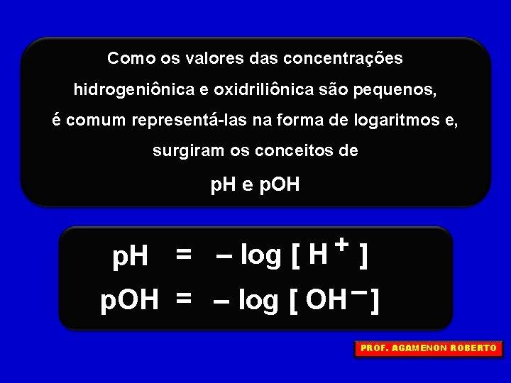 Como os valores das concentrações hidrogeniônica e oxidriliônica são pequenos, é comum representá-las na