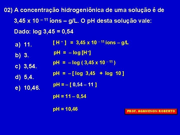 02) A concentração hidrogeniônica de uma solução é de 3, 45 x 10 –