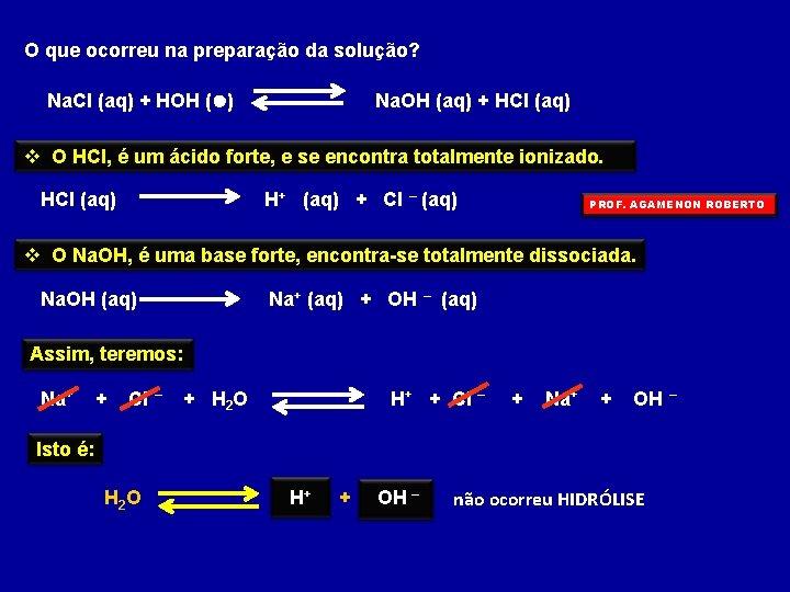 O que ocorreu na preparação da solução? Na. Cl (aq) + HOH (l) Na.