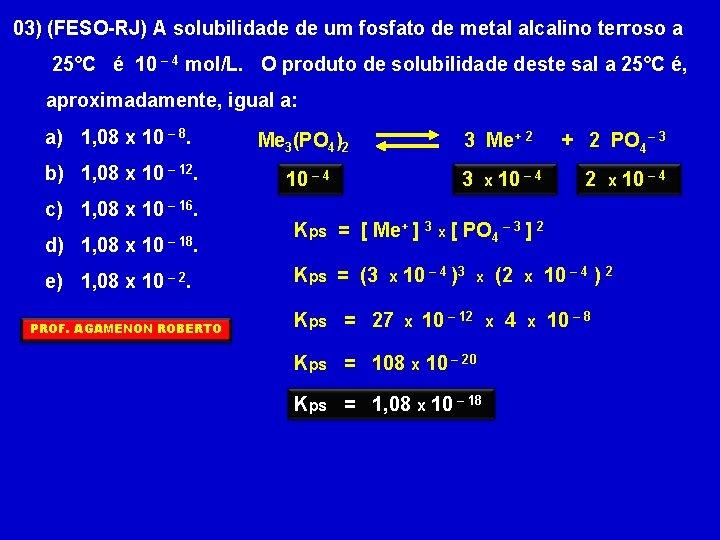 03) (FESO-RJ) A solubilidade de um fosfato de metal alcalino terroso a 25°C é
