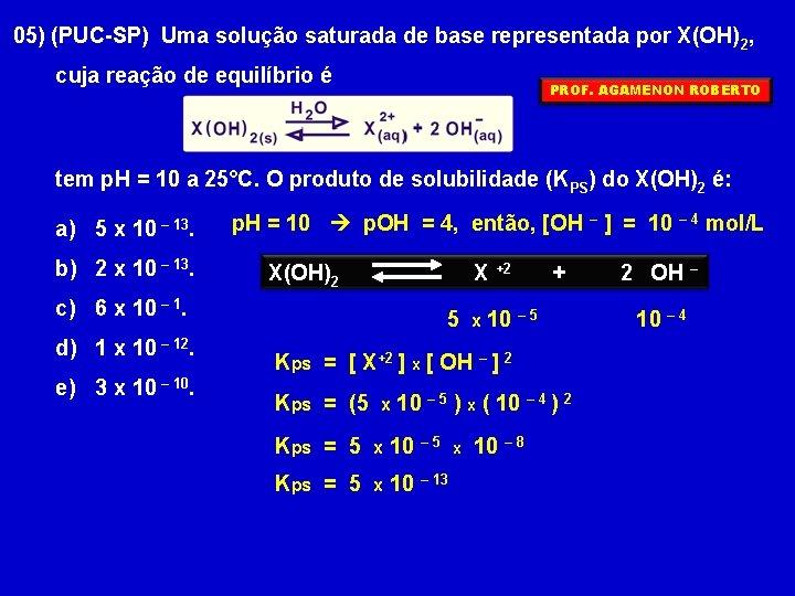05) (PUC-SP) Uma solução saturada de base representada por X(OH)2, cuja reação de equilíbrio