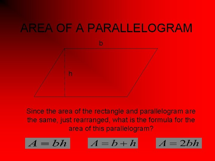 AREA OF A PARALLELOGRAM b h Since the area of the rectangle and parallelogram
