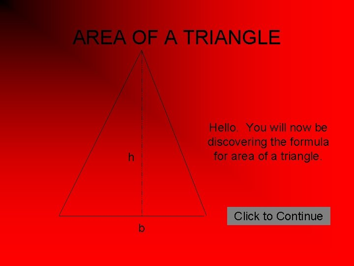 AREA OF A TRIANGLE Hello. You will now be discovering the formula for area