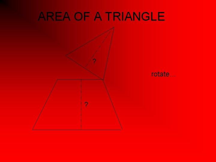 AREA OF A TRIANGLE ? rotate… ?