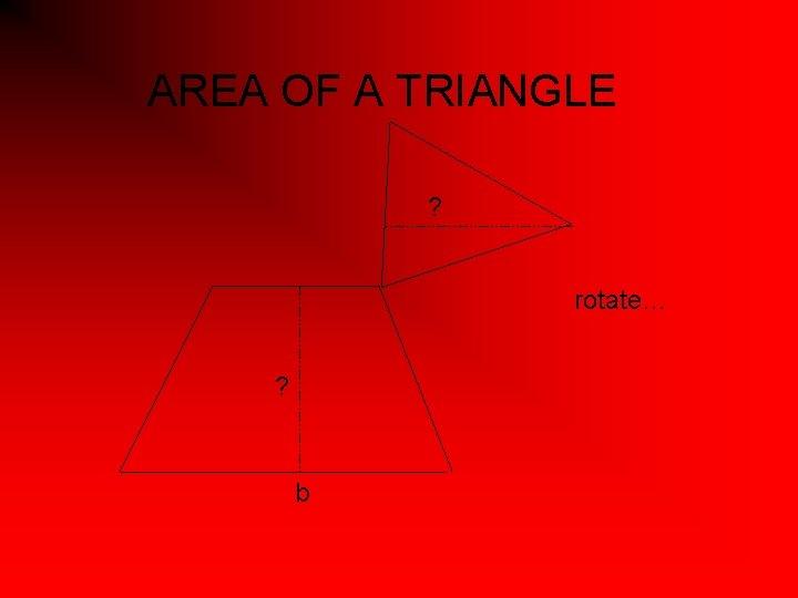 AREA OF A TRIANGLE ? rotate… ? b