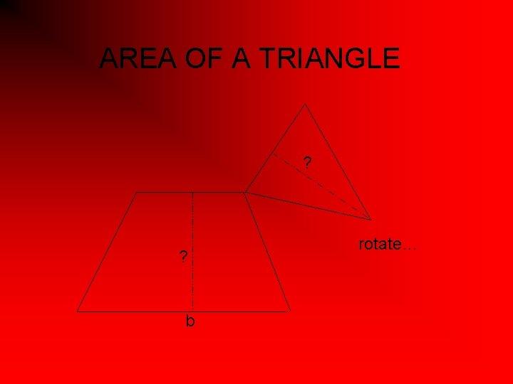 AREA OF A TRIANGLE ? ? b rotate…