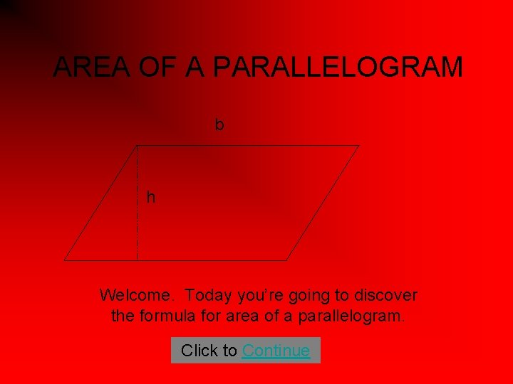AREA OF A PARALLELOGRAM b h Welcome. Today you're going to discover the formula
