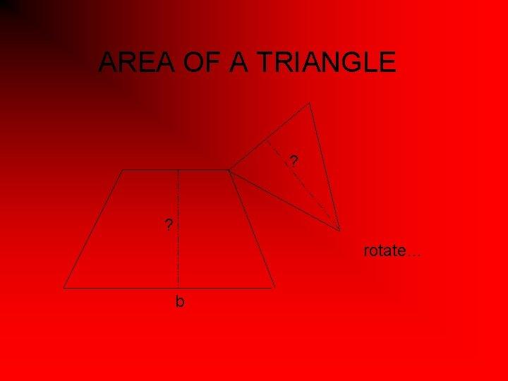 AREA OF A TRIANGLE ? ? rotate… b
