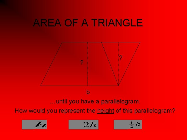 AREA OF A TRIANGLE ? ? b …until you have a parallelogram. How would