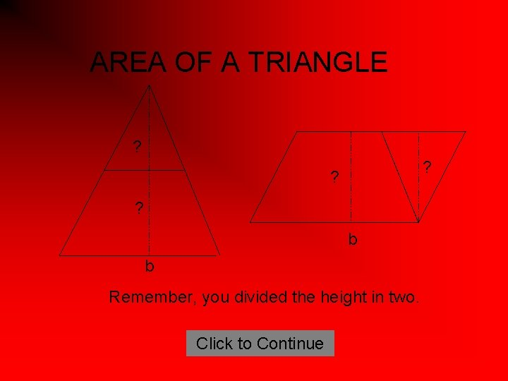 AREA OF A TRIANGLE ? ? b b Remember, you divided the height in