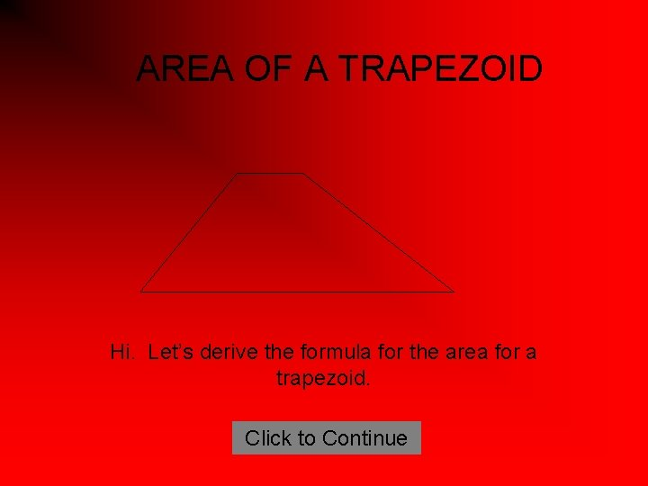 AREA OF A TRAPEZOID Hi. Let's derive the formula for the area for a
