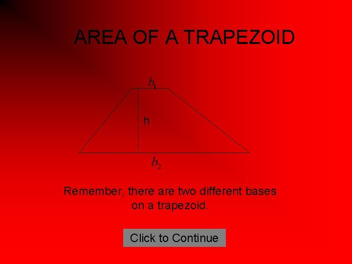 AREA OF A TRAPEZOID h Remember, there are two different bases on a trapezoid.