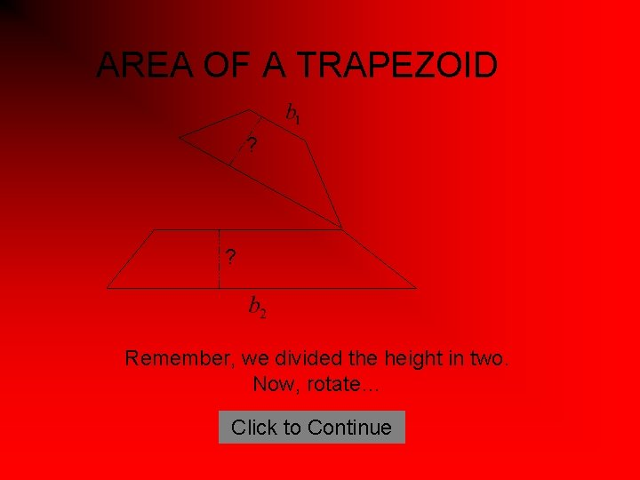 AREA OF A TRAPEZOID ? ? Remember, we divided the height in two. Now,