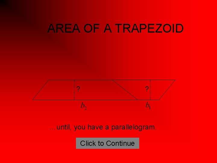 AREA OF A TRAPEZOID ? ? …until, you have a parallelogram. Click to Continue
