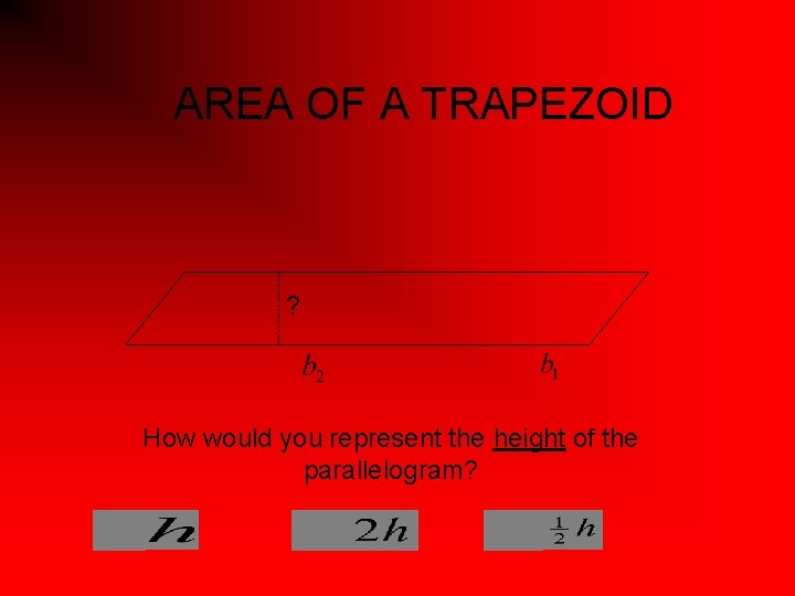 AREA OF A TRAPEZOID ? How would you represent the height of the parallelogram?