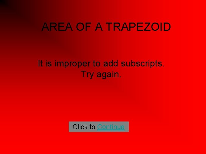 AREA OF A TRAPEZOID It is improper to add subscripts. Try again. Click to