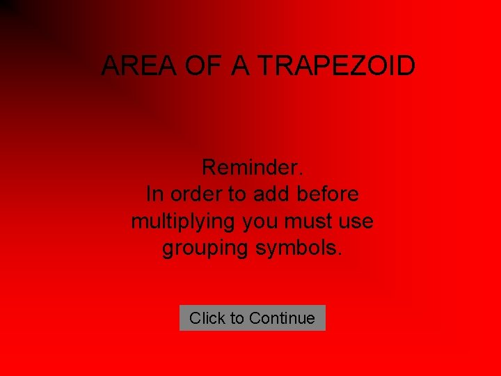 AREA OF A TRAPEZOID Reminder. In order to add before multiplying you must use