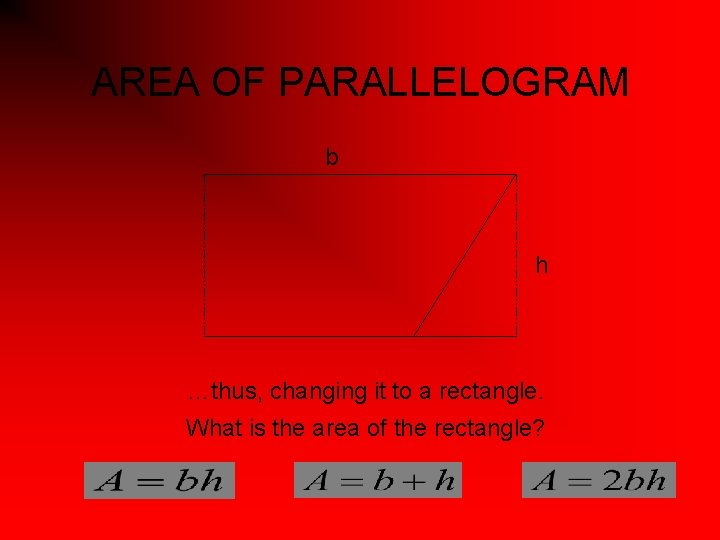 AREA OF PARALLELOGRAM b h …thus, changing it to a rectangle. What is the