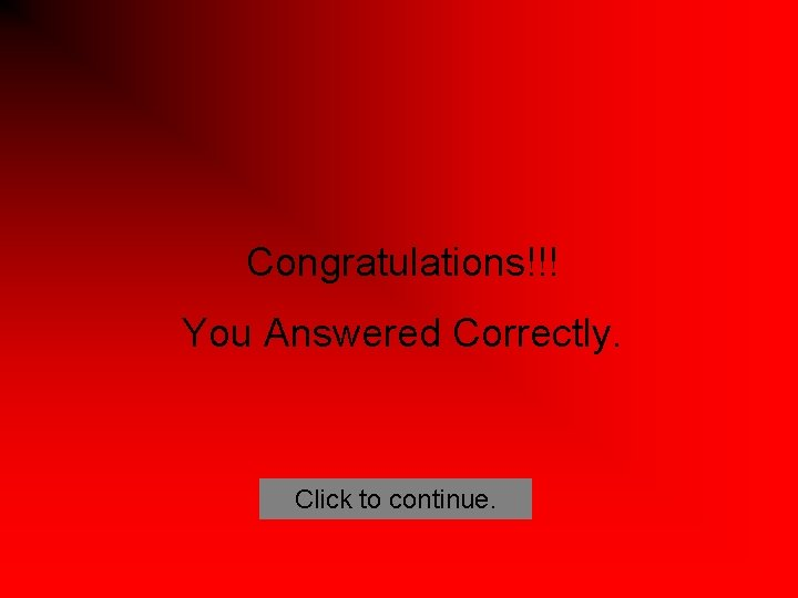 Congratulations!!! You Answered Correctly. Click to continue.
