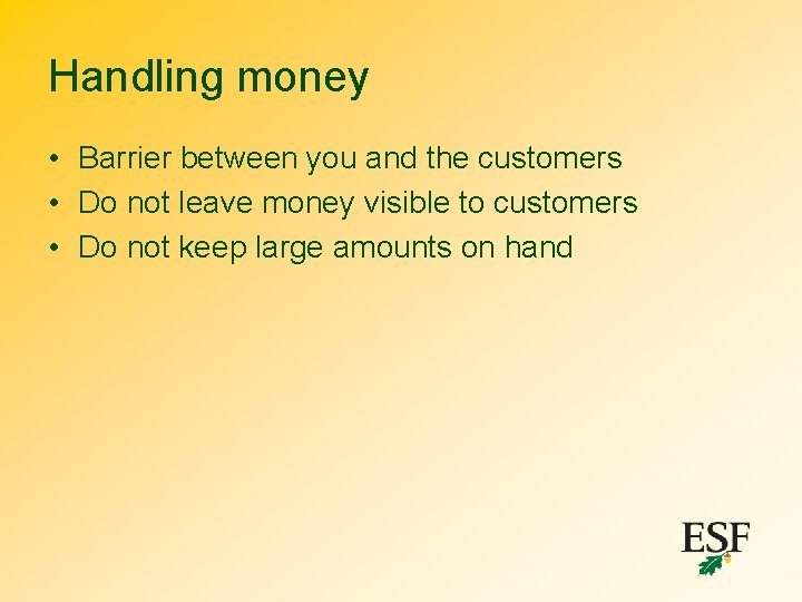 Handling money • Barrier between you and the customers • Do not leave money