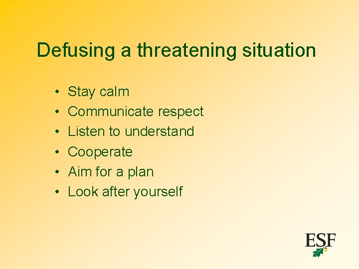 Defusing a threatening situation • • • Stay calm Communicate respect Listen to understand